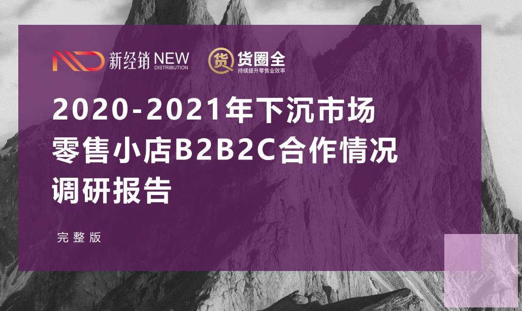 重磅  《 2020-2021年下沉市场零售小店B2B2C合作情况调研报告》完整版发布
